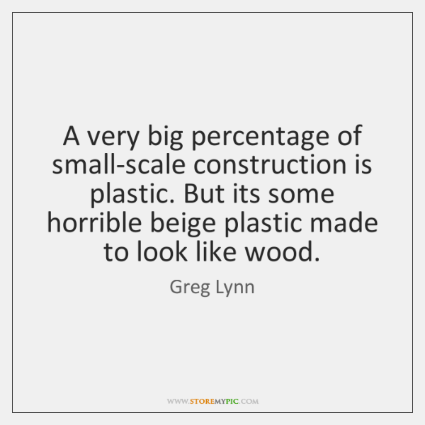 A very big percentage of small-scale construction is plastic. But its some ...