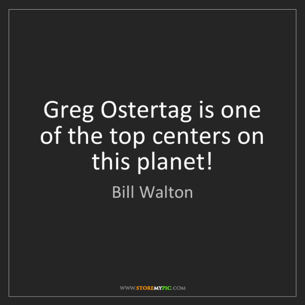Bill Walton: Greg Ostertag is one of the top centers on this planet!