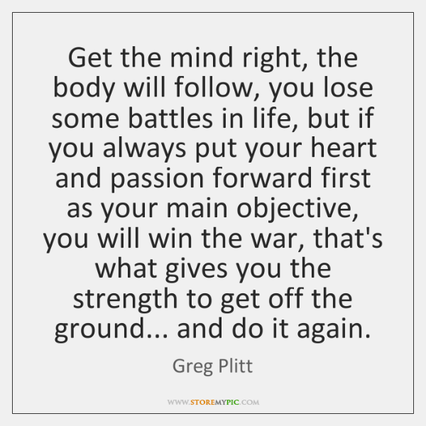 Get the mind right, the body will follow, you lose some battles ...