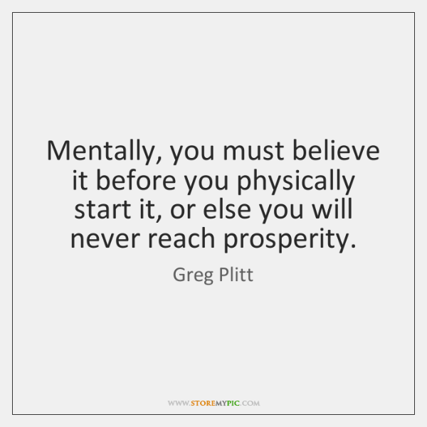 Mentally, you must believe it before you physically start it, or else ...