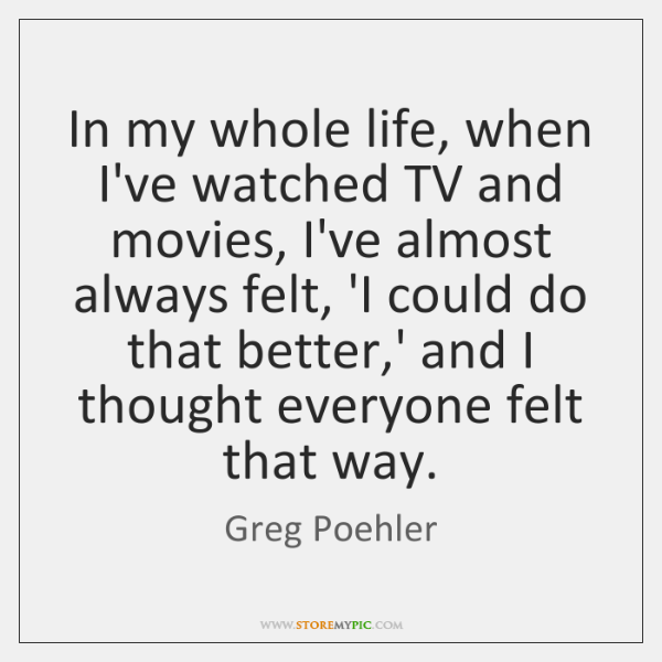 In my whole life, when I've watched TV and movies, I've almost ...