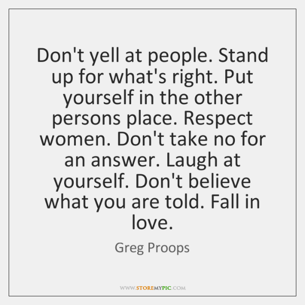 Don't yell at people. Stand up for what's right. Put yourself in ...