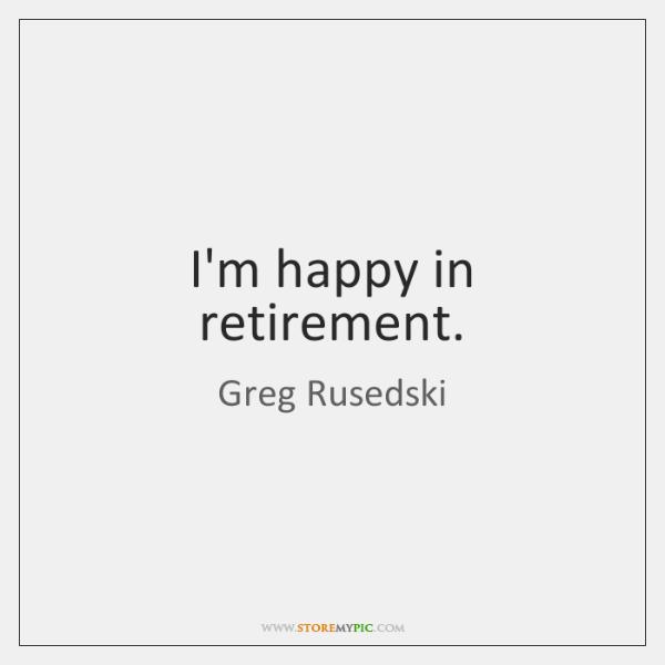 I'm happy in retirement.