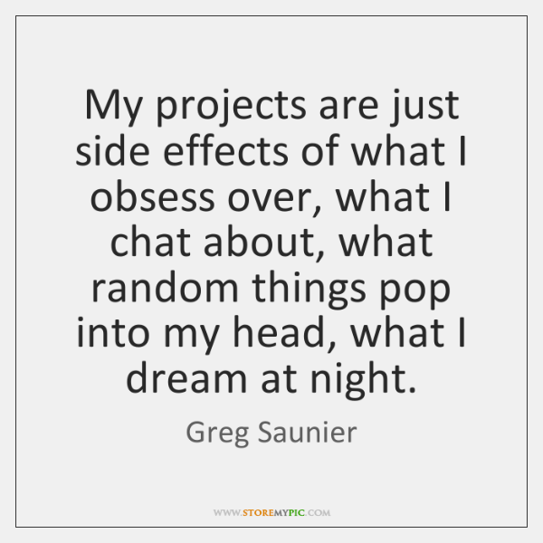 My projects are just side effects of what I obsess over, what ...