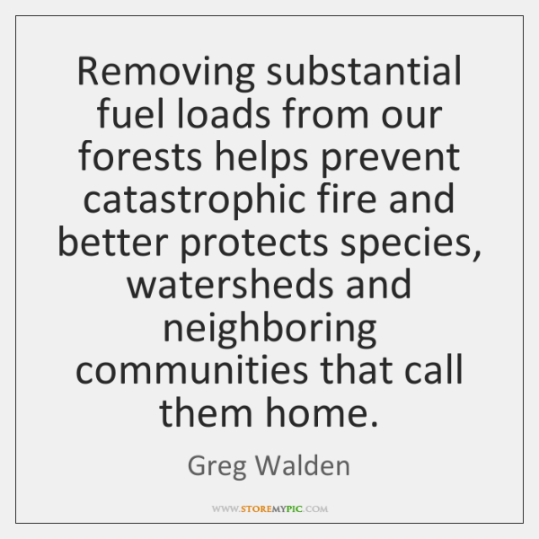 Removing substantial fuel loads from our forests helps prevent catastrophic fire and ...