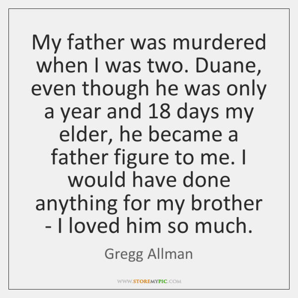 My father was murdered when I was two. Duane, even though he ...