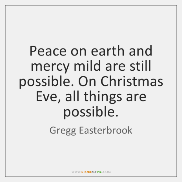 Peace on earth and mercy mild are still possible. On Christmas Eve, ...