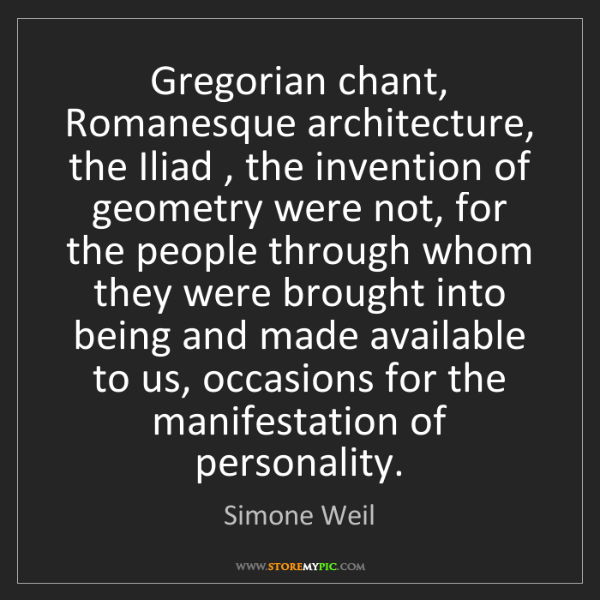 Simone Weil: Gregorian chant, Romanesque architecture, the Iliad ,...