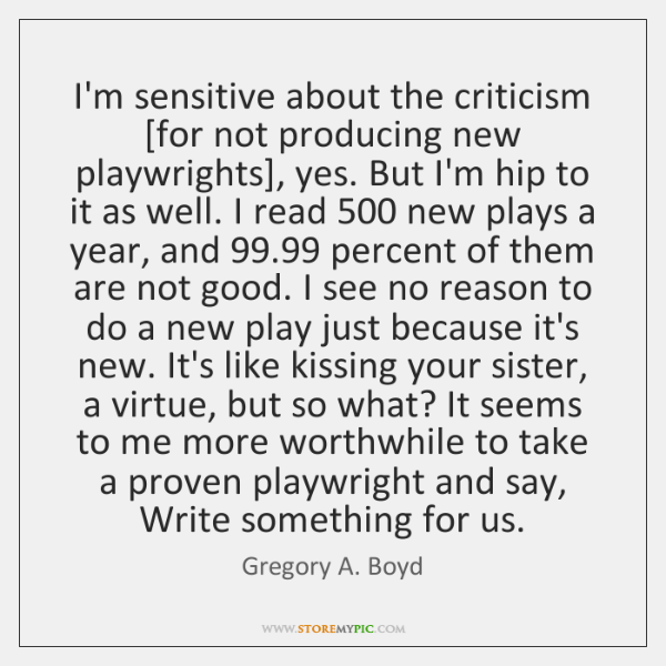 I'm sensitive about the criticism [for not producing new playwrights], yes. But ...