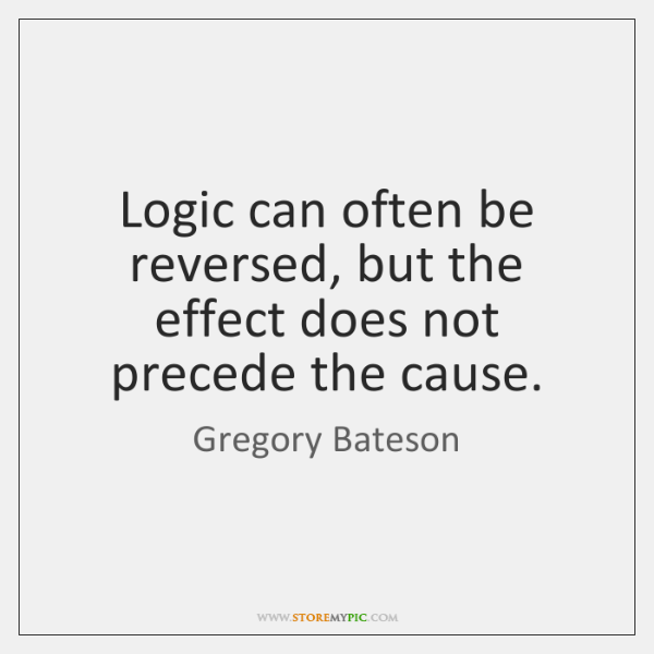 Logic can often be reversed, but the effect does not precede the ...