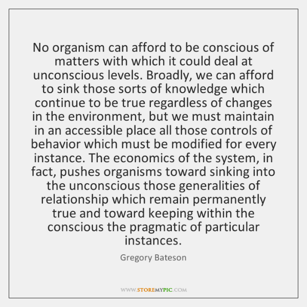 No organism can afford to be conscious of matters with which it ...