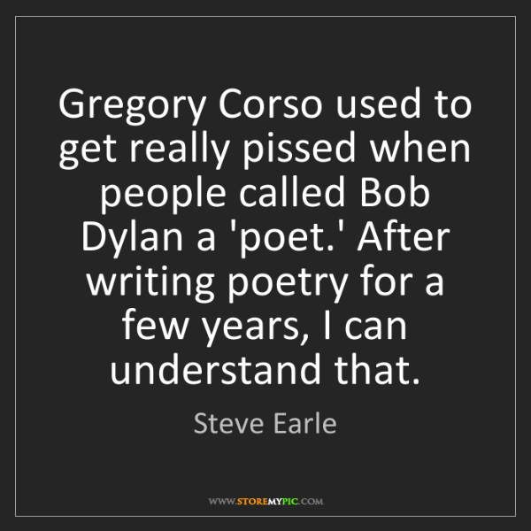 Steve Earle: Gregory Corso used to get really pissed when people called...