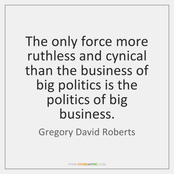 The only force more ruthless and cynical than the business of big ...