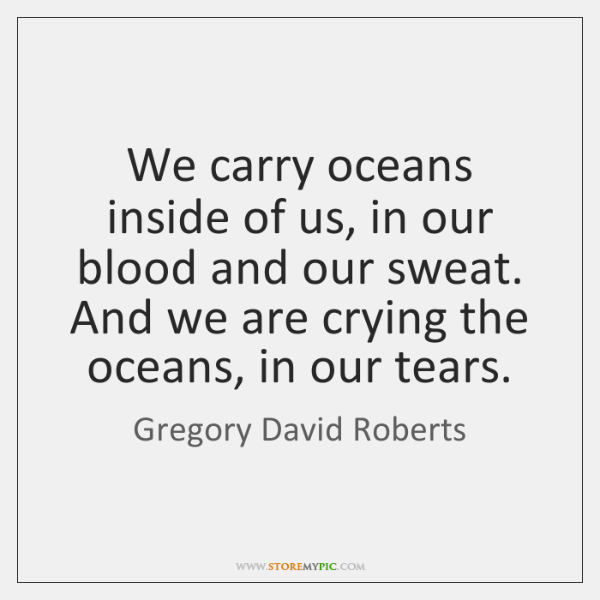 We carry oceans inside of us, in our blood and our sweat. ...
