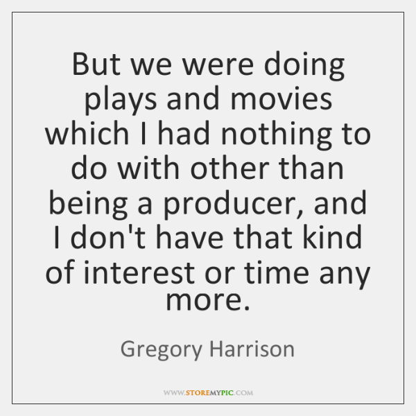But we were doing plays and movies which I had nothing to ...