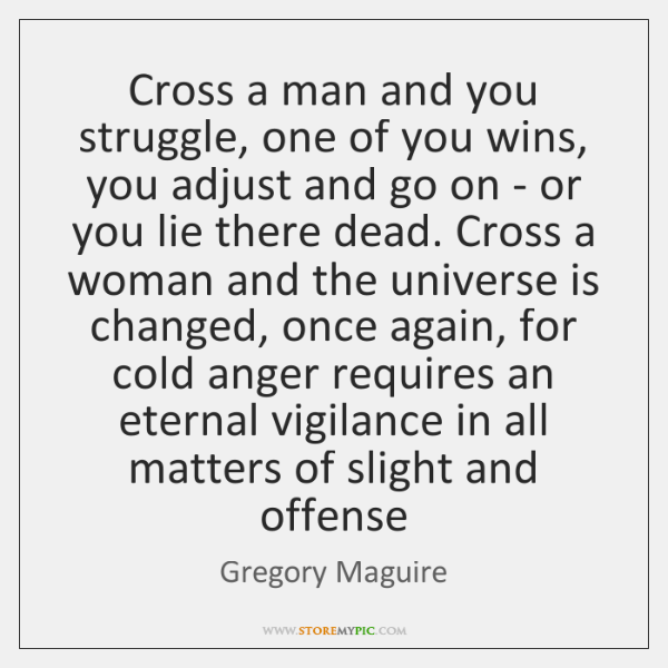Cross a man and you struggle, one of you wins, you adjust ...