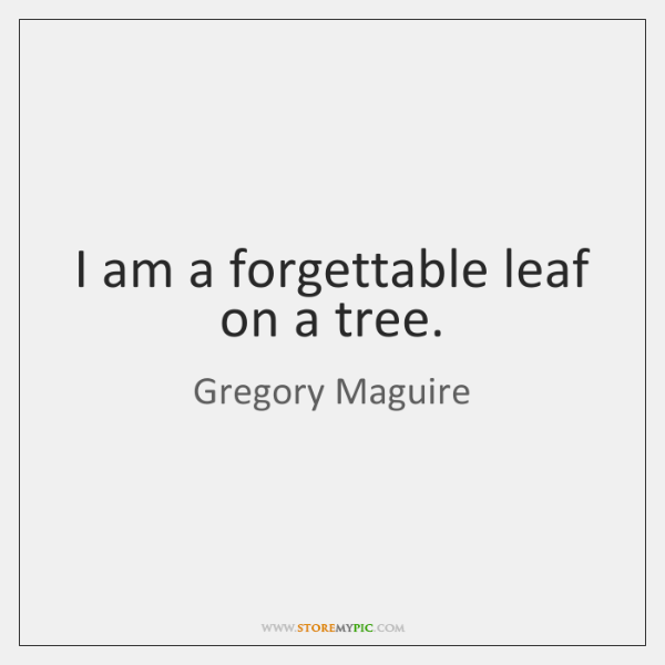 I am a forgettable leaf on a tree.
