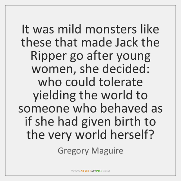 It was mild monsters like these that made Jack the Ripper go ...