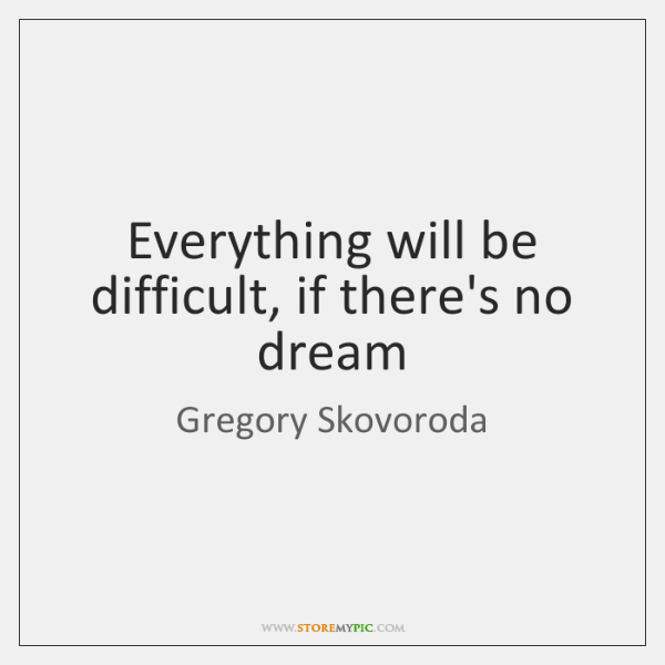 Everything will be difficult, if there's no dream