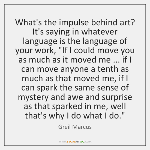 What's the impulse behind art? It's saying in whatever language is the ...