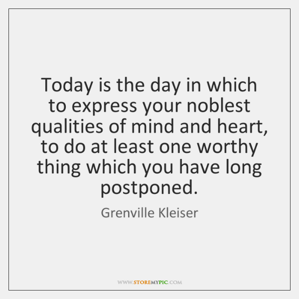 Today is the day in which to express your noblest qualities of ...