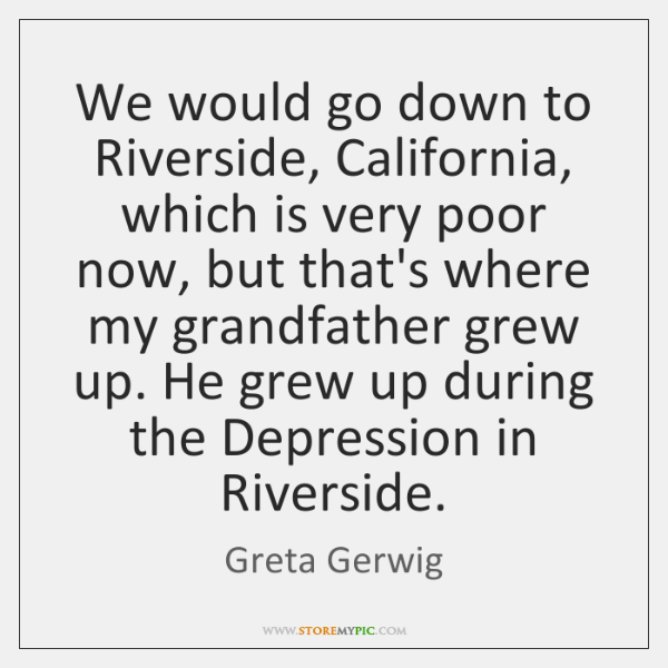 We would go down to Riverside, California, which is very poor now, ...