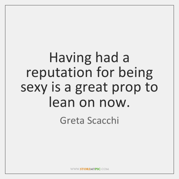 Having had a reputation for being sexy is a great prop to ...