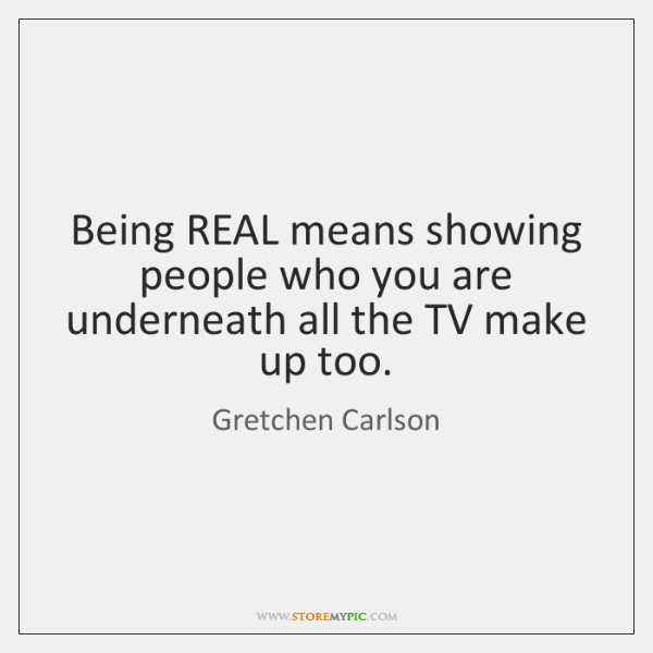 Being REAL means showing people who you are underneath all the TV ...