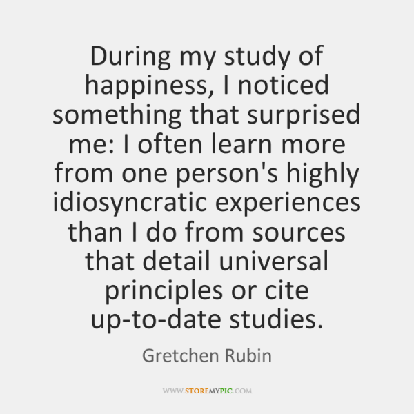 During my study of happiness, I noticed something that surprised me: I ...