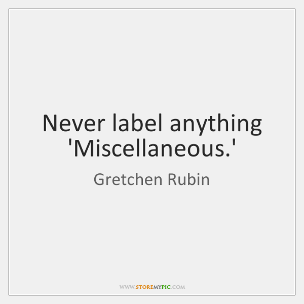 Never label anything 'Miscellaneous.'
