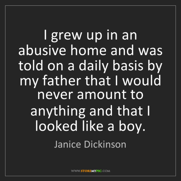 Janice Dickinson: I grew up in an abusive home and was told on a daily...