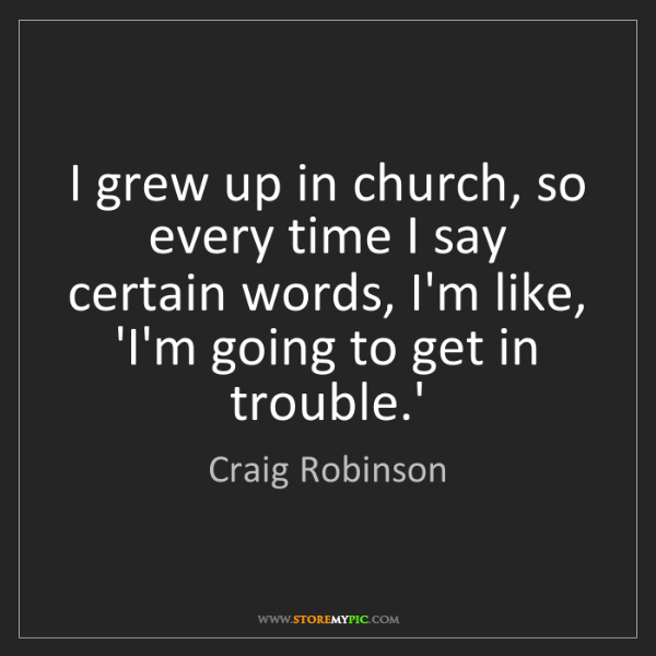 Craig Robinson: I grew up in church, so every time I say certain words,...