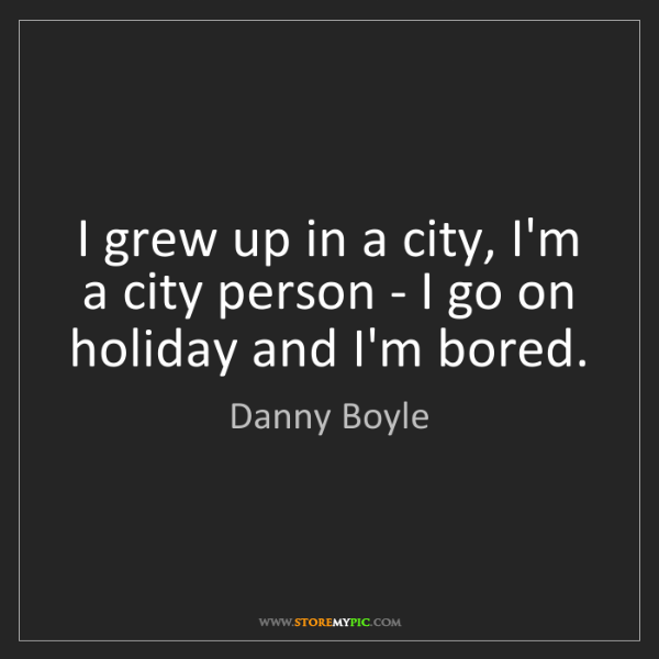 Danny Boyle: I grew up in a city, I'm a city person - I go on holiday...