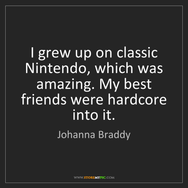 Johanna Braddy: I grew up on classic Nintendo, which was amazing. My...