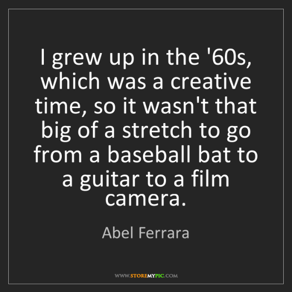 Abel Ferrara: I grew up in the '60s, which was a creative time, so...