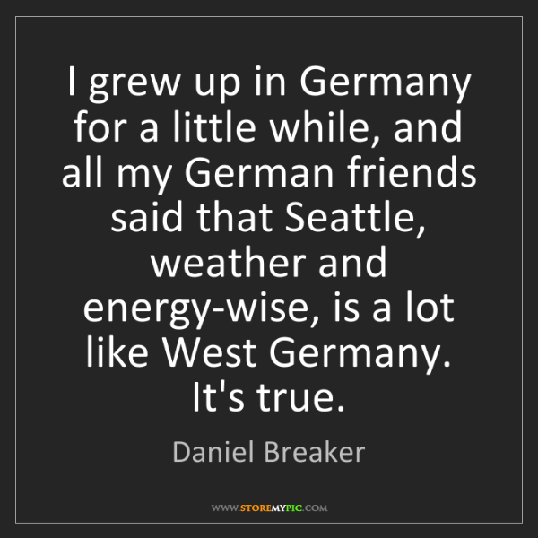 Daniel Breaker: I grew up in Germany for a little while, and all my German...