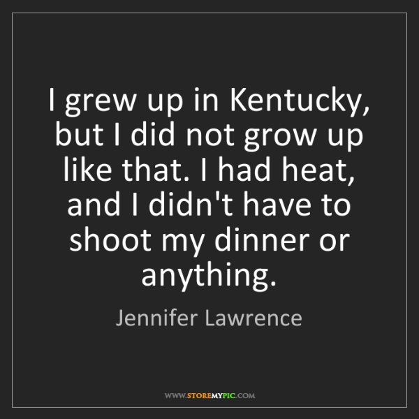 Jennifer Lawrence: I grew up in Kentucky, but I did not grow up like that....