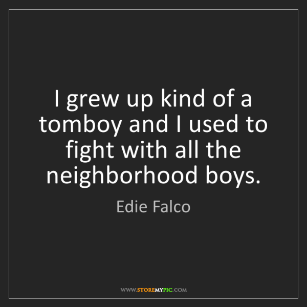 Edie Falco: I grew up kind of a tomboy and I used to fight with all...