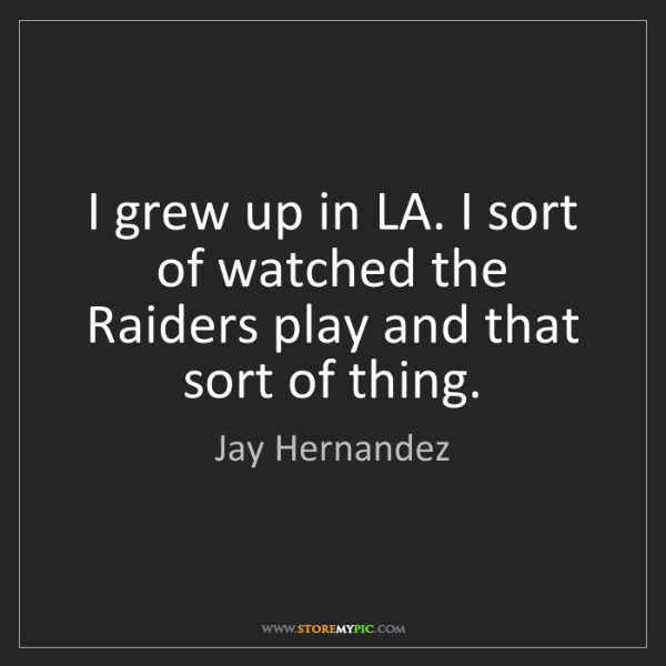 Jay Hernandez: I grew up in LA. I sort of watched the Raiders play and...