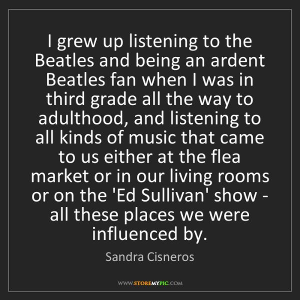 Sandra Cisneros: I grew up listening to the Beatles and being an ardent...