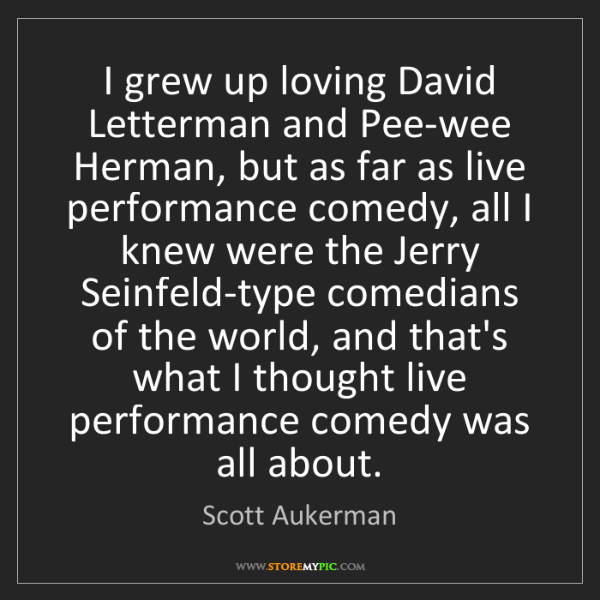 Scott Aukerman: I grew up loving David Letterman and Pee-wee Herman,...