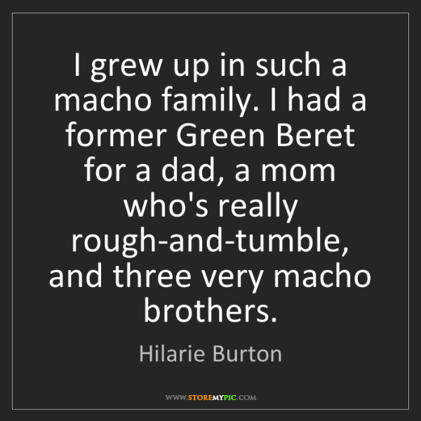 Hilarie Burton: I grew up in such a macho family. I had a former Green...