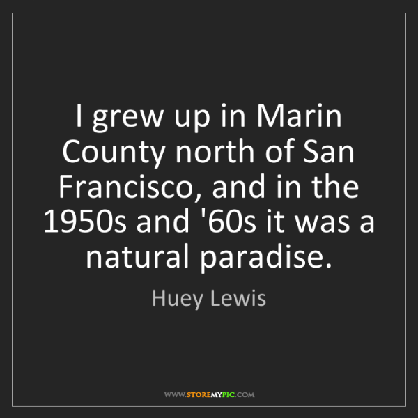 Huey Lewis: I grew up in Marin County north of San Francisco, and...
