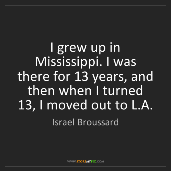 Israel Broussard: I grew up in Mississippi. I was there for 13 years, and...