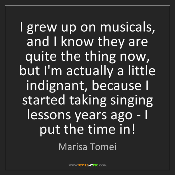 Marisa Tomei: I grew up on musicals, and I know they are quite the...