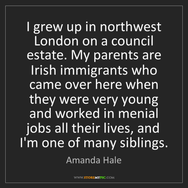 Amanda Hale: I grew up in northwest London on a council estate. My...