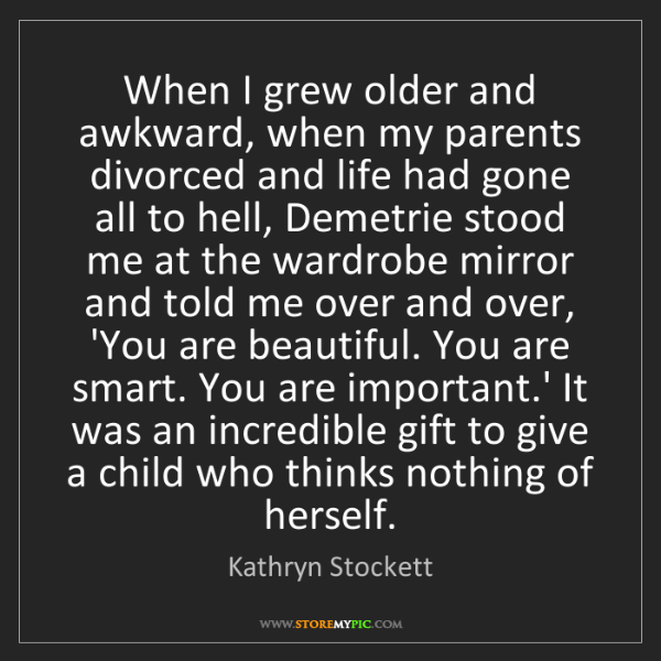 Kathryn Stockett: When I grew older and awkward, when my parents divorced...