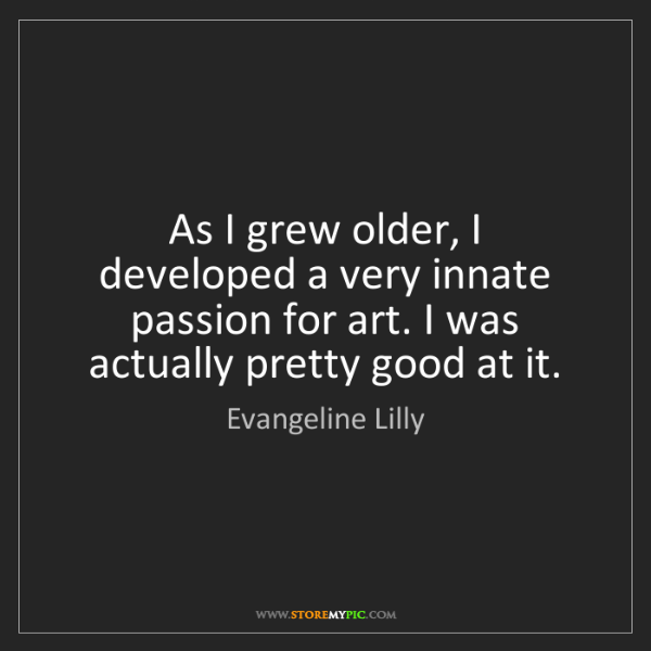 Evangeline Lilly: As I grew older, I developed a very innate passion for...
