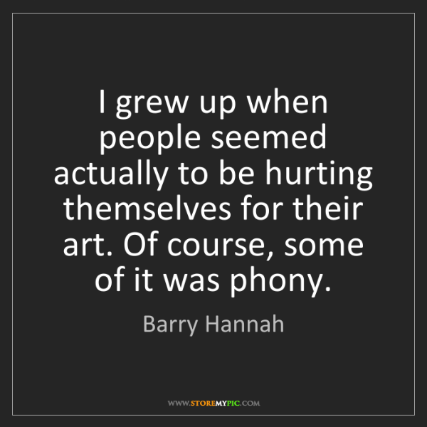 Barry Hannah: I grew up when people seemed actually to be hurting themselves...