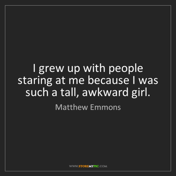 Matthew Emmons: I grew up with people staring at me because I was such...